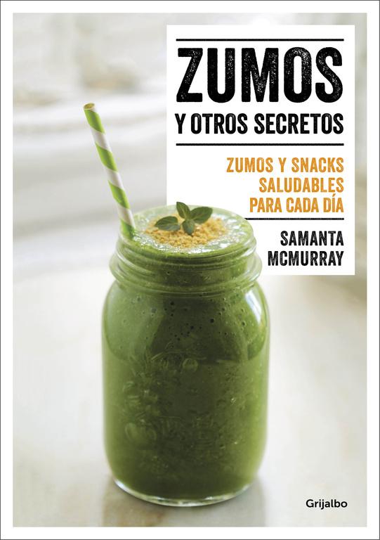 Zumos y otros secretos (Zumos y snacks saludables para cada día)